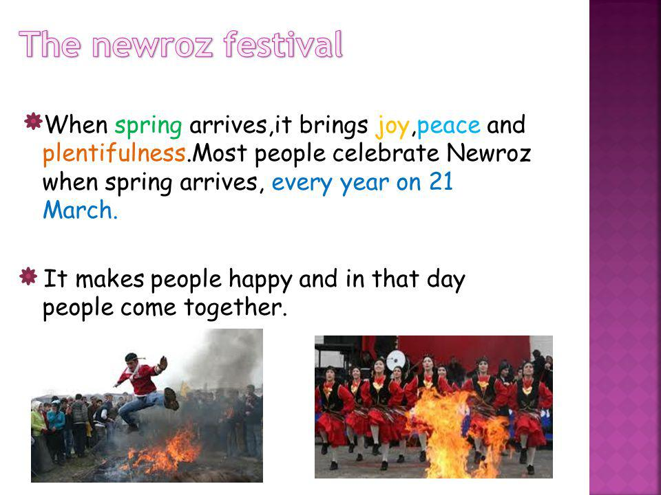 When spring arrives,it brings joy,peace and plentifulness.Most people celebrate Newroz when spring arrives, every year on 21 March.