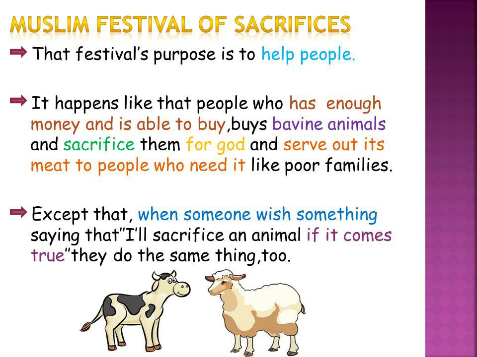 That festivals purpose is to help people. It happens like that people who has enough money and is able to buy,buys bavine animals and sacrifice them f