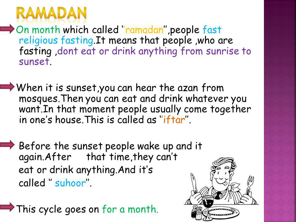 On month which called ramadan,people fast religious fasting.It means that people,who are fasting,dont eat or drink anything from sunrise to sunset. Wh