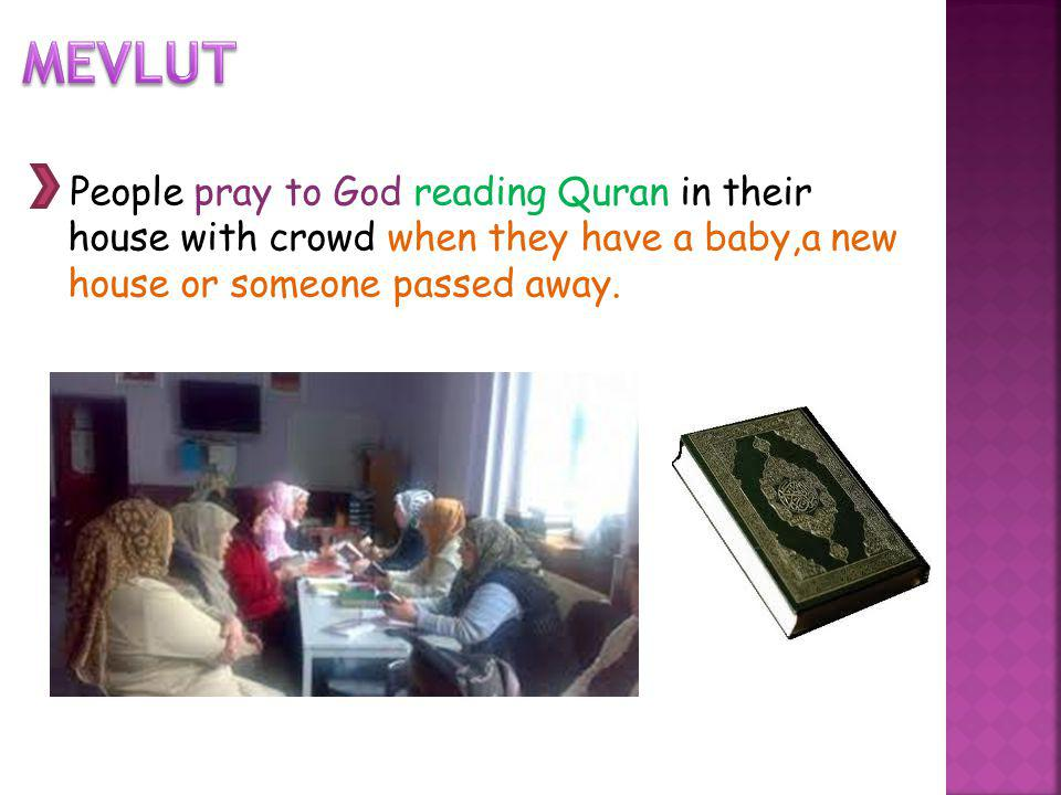 People pray to God reading Quran in their house with crowd when they have a baby,a new house or someone passed away.
