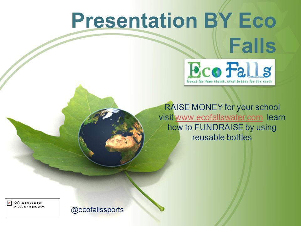 Presentation BY Eco Falls RAISE MONEY for your school visit www.ecofallswater.com learn how to FUNDRAISE by using reusable bottleswww.ecofallswater.com @ecofallssports