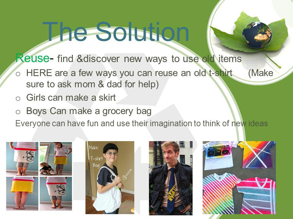 The Solution Reuse- find &discover new ways to use old items o HERE are a few ways you can reuse an old t-shirt (Make sure to ask mom & dad for help) o Girls can make a skirt o Boys Can make a grocery bag Everyone can have fun and use their imagination to think of new ideas