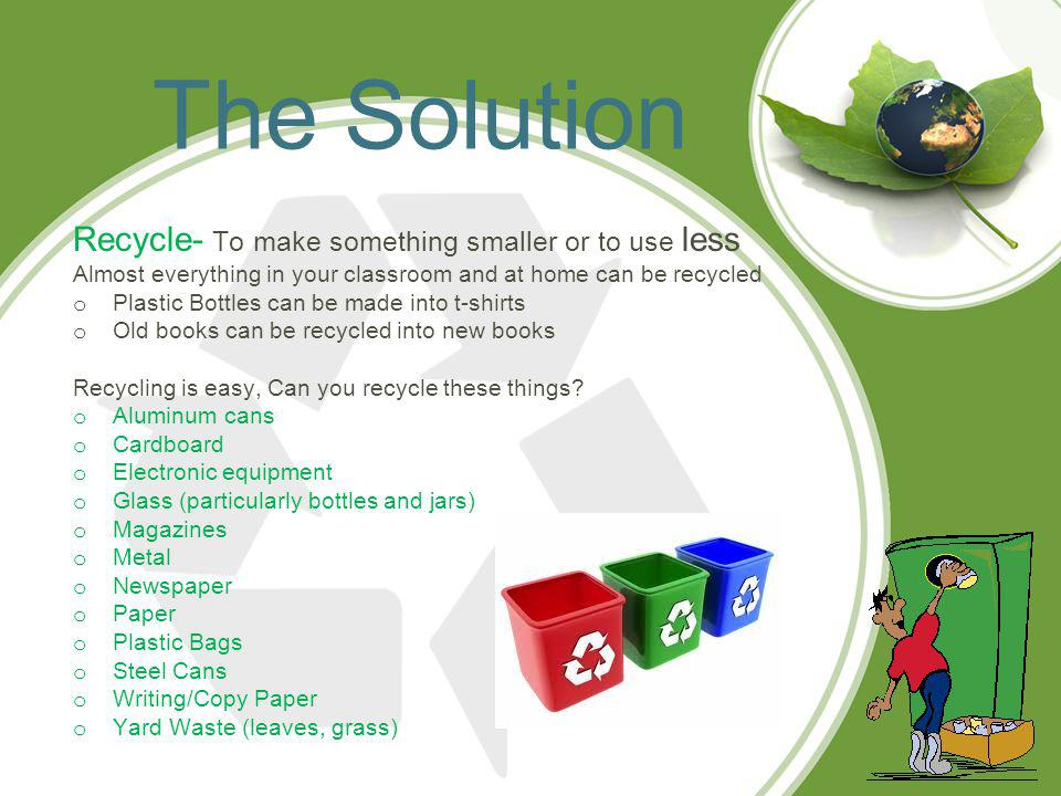 Recycle at School o Leadership-Youll need a teacher or parent to help launch your program o Teamwork- Once you have a leader, Youll need a team: other students, supporting teachers, and custodians o A plan- Set goals and discuss how to reach them decide which materials your school will recycle- i.e.