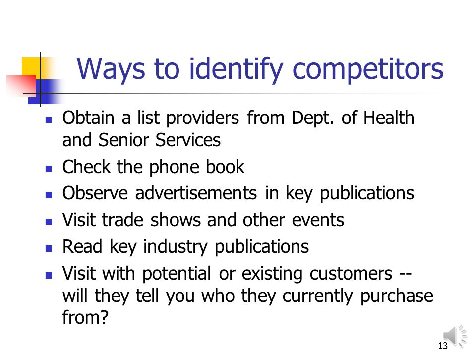 12 Identify Competition Nearest direct and indirect competitors Strengths and weaknesses of competitors Assessment of how competitors businesses are doing
