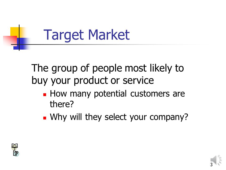 3 Target Market The group of people most likely to buy your product or service How many potential customers are there.