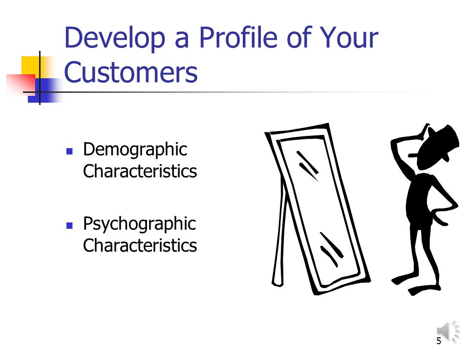 5 Develop a Profile of Your Customers Demographic Characteristics Psychographic Characteristics