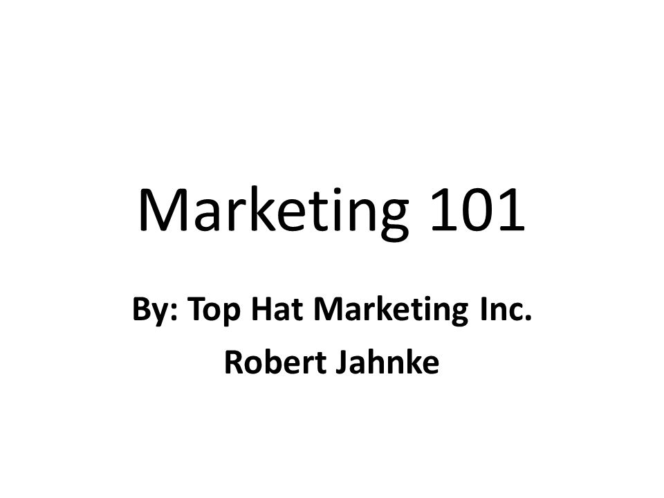 Marketing 101 By: Top Hat Marketing Inc. Robert Jahnke