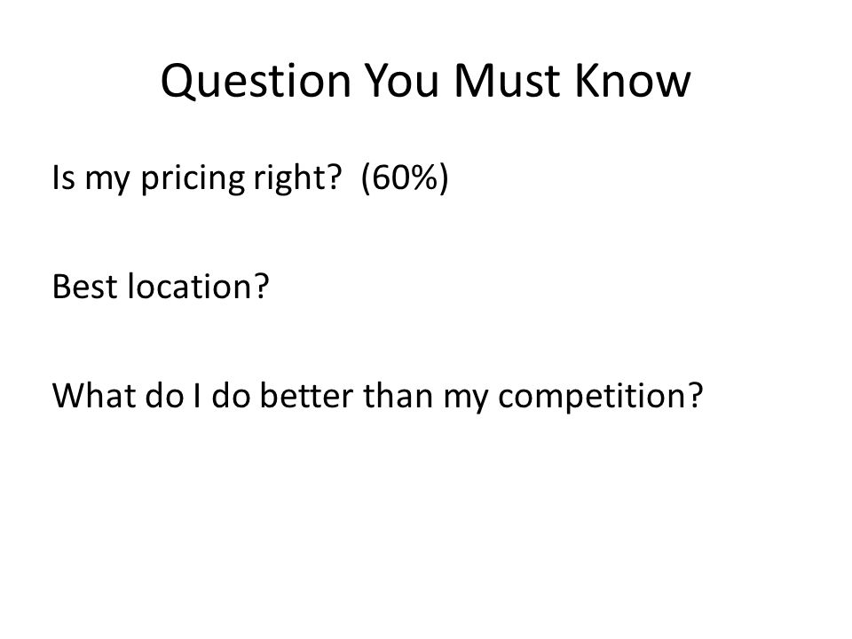 Question You Must Know Is my pricing right. (60%) Best location.