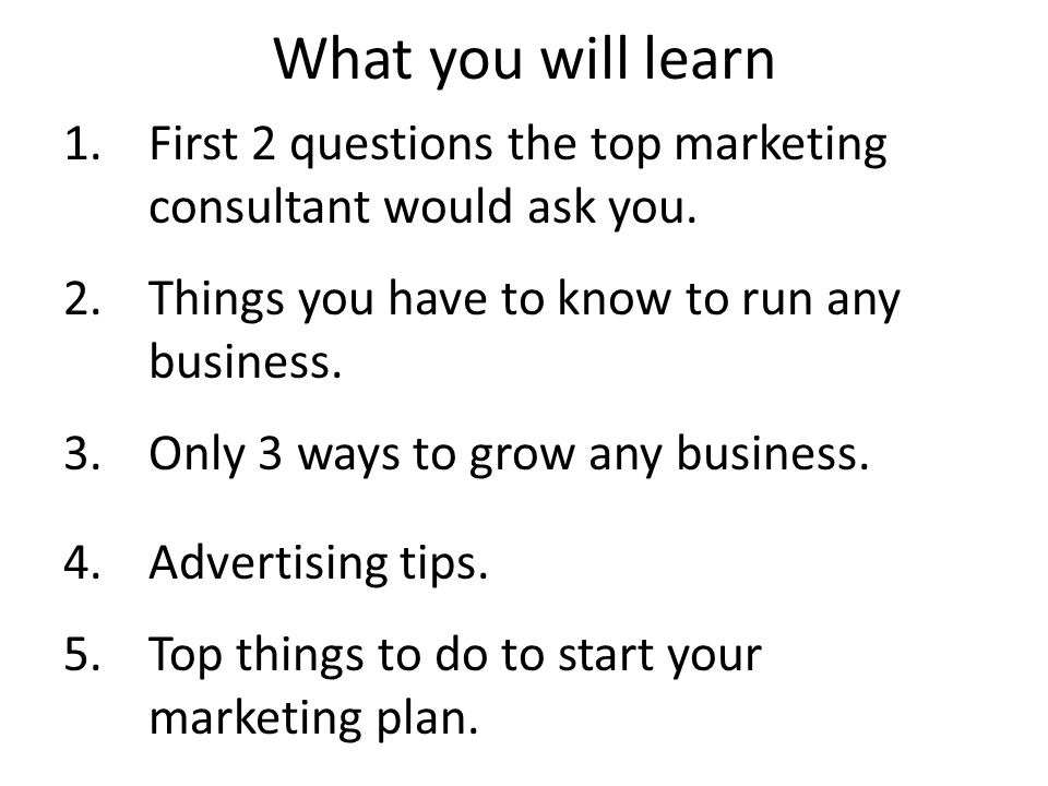 What you will learn 1.First 2 questions the top marketing consultant would ask you.