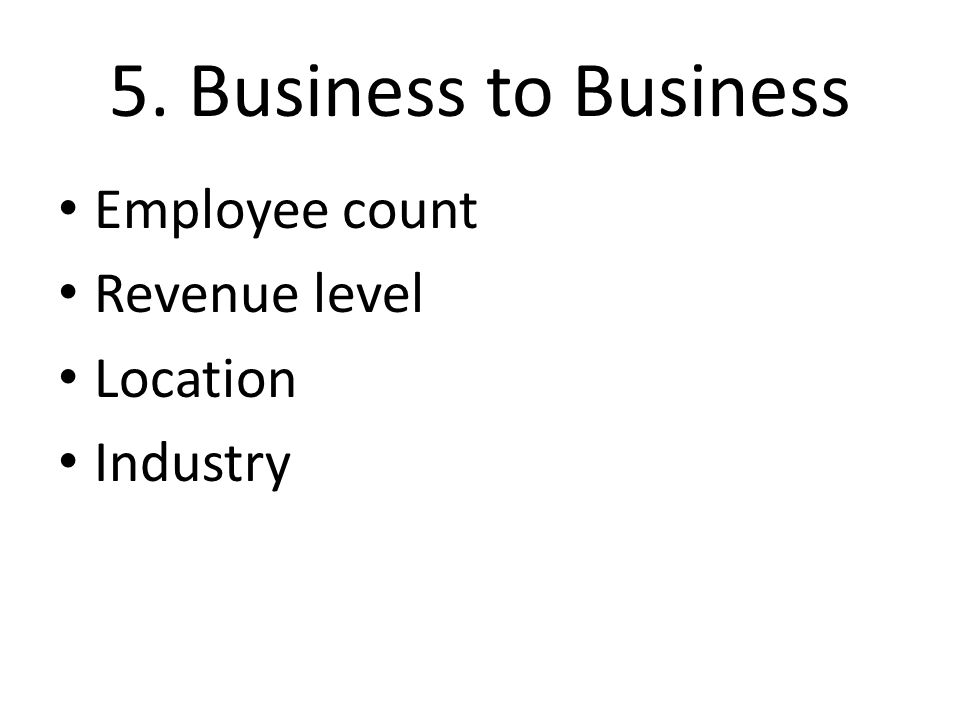 5. Business to Business Employee count Revenue level Location Industry