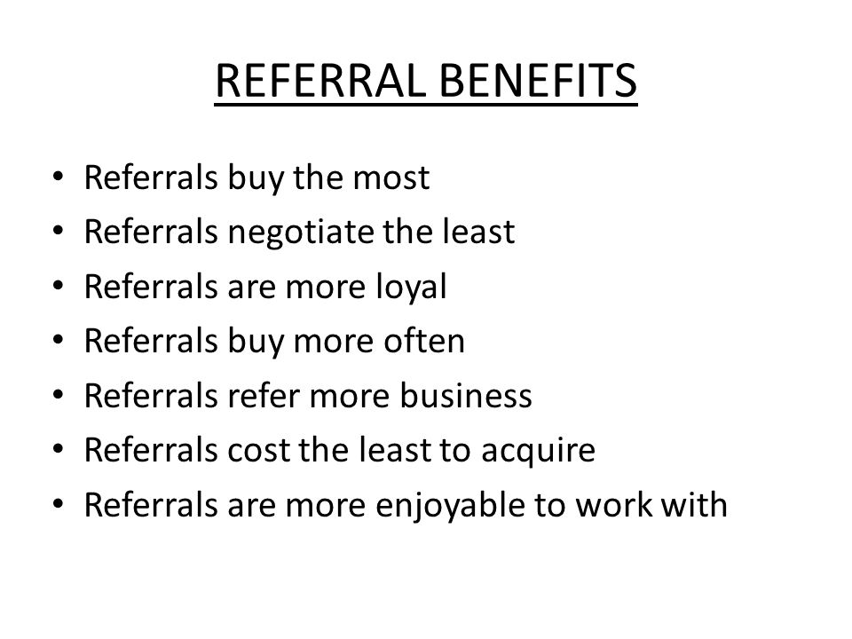 REFERRAL BENEFITS Referrals buy the most Referrals negotiate the least Referrals are more loyal Referrals buy more often Referrals refer more business Referrals cost the least to acquire Referrals are more enjoyable to work with