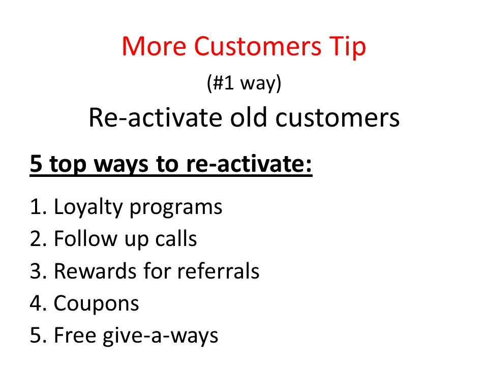 More Customers Tip (#1 way) Re-activate old customers 5 top ways to re-activate: 1.