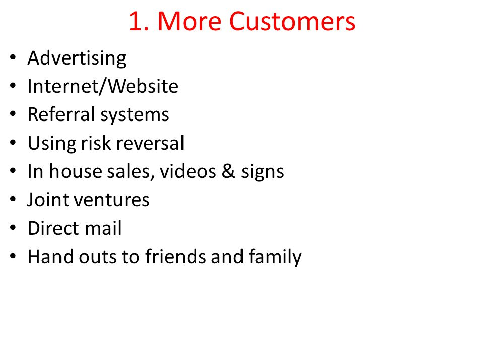 1. More Customers Advertising Internet/Website Referral systems Using risk reversal In house sales, videos & signs Joint ventures Direct mail Hand out