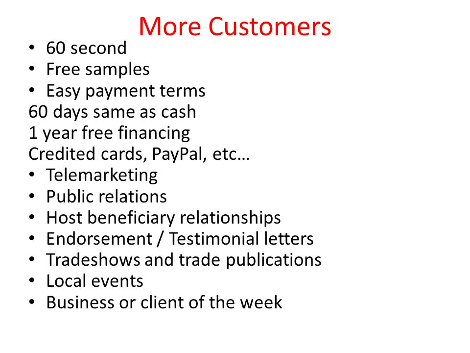 More Customers 60 second Free samples Easy payment terms 60 days same as cash 1 year free financing Credited cards, PayPal, etc… Telemarketing Public relations Host beneficiary relationships Endorsement / Testimonial letters Tradeshows and trade publications Local events Business or client of the week