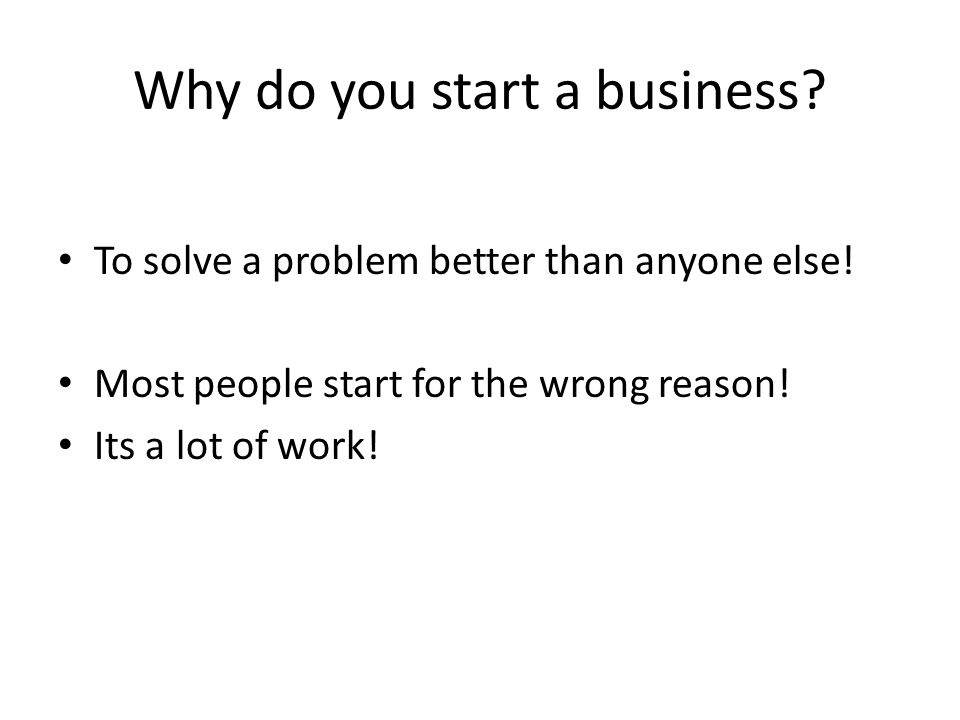 Why do you start a business. To solve a problem better than anyone else.