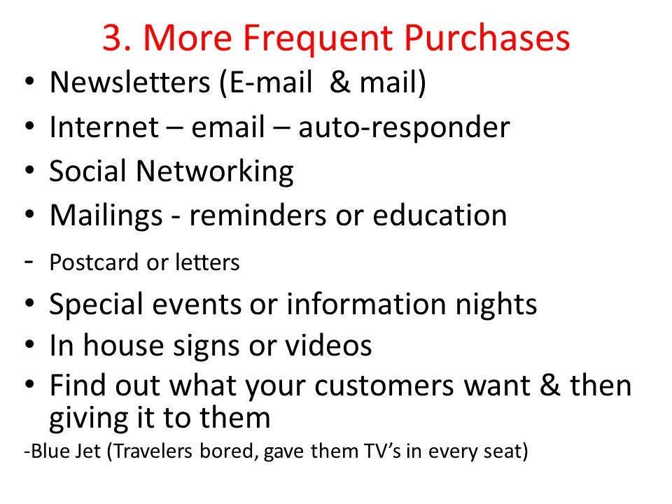 3. More Frequent Purchases Newsletters (E-mail & mail) Internet – email – auto-responder Social Networking Mailings - reminders or education - Postcar