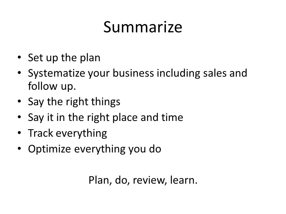 Summarize Set up the plan Systematize your business including sales and follow up.