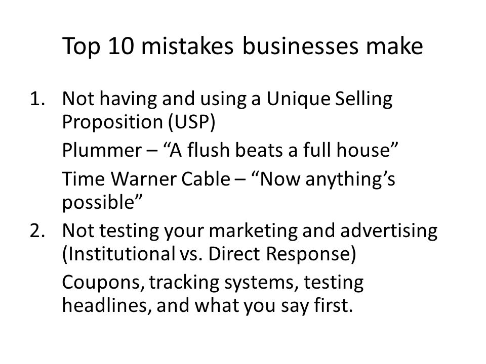 Top 10 mistakes businesses make 1.Not having and using a Unique Selling Proposition (USP) Plummer – A flush beats a full house Time Warner Cable – Now anythings possible 2.Not testing your marketing and advertising (Institutional vs.