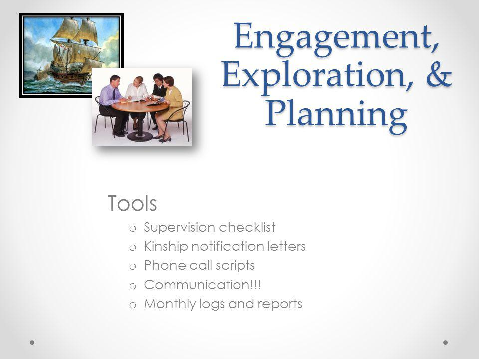 Engagement, Exploration, & Planning Tools o Supervision checklist o Kinship notification letters o Phone call scripts o Communication!!! o Monthly log