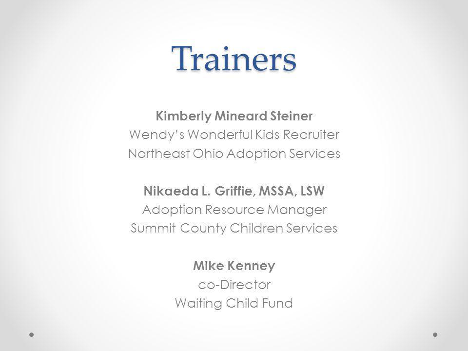 Trainers Kimberly Mineard Steiner Wendys Wonderful Kids Recruiter Northeast Ohio Adoption Services Nikaeda L. Griffie, MSSA, LSW Adoption Resource Man