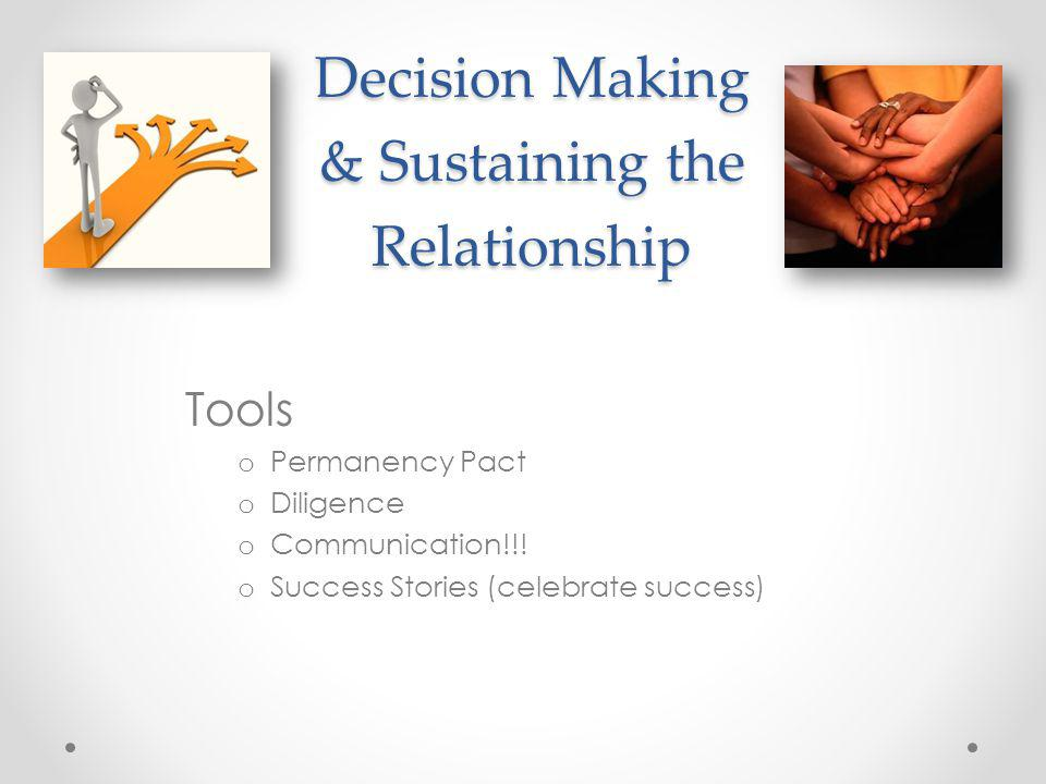 Decision Making & Sustaining the Relationship Tools o Permanency Pact o Diligence o Communication!!! o Success Stories (celebrate success)
