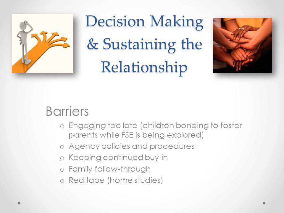 Decision Making & Sustaining the Relationship Barriers o Engaging too late (children bonding to foster parents while FSE is being explored) o Agency p