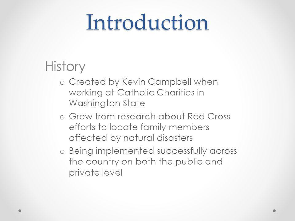 Introduction History o Created by Kevin Campbell when working at Catholic Charities in Washington State o Grew from research about Red Cross efforts t