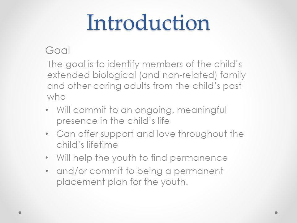 Introduction Goal The goal is to identify members of the childs extended biological (and non-related) family and other caring adults from the childs p