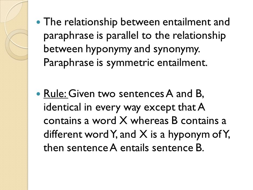 The relationship between entailment and paraphrase is parallel to the relationship between hyponymy and synonymy.
