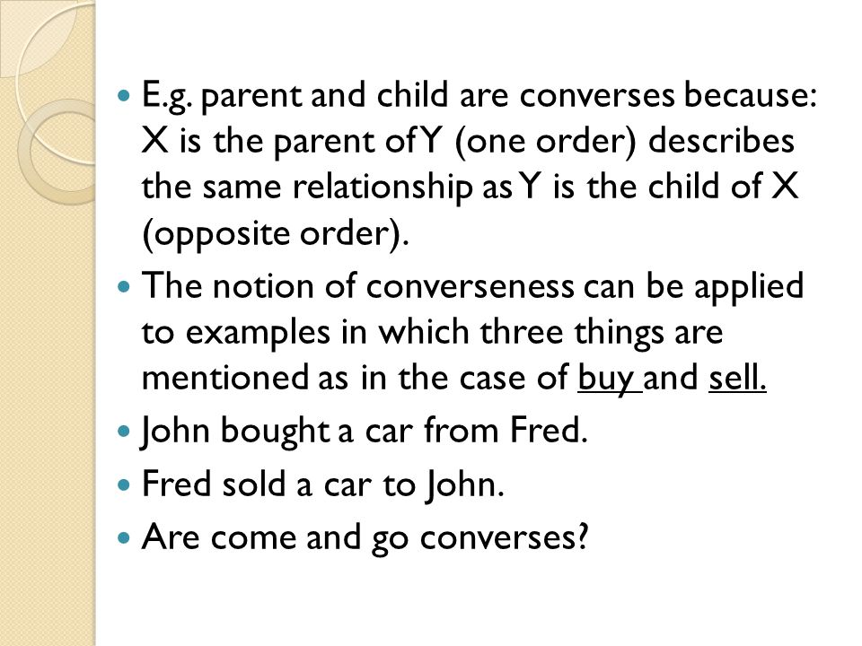 E.g. parent and child are converses because: X is the parent of Y (one order) describes the same relationship as Y is the child of X (opposite order).