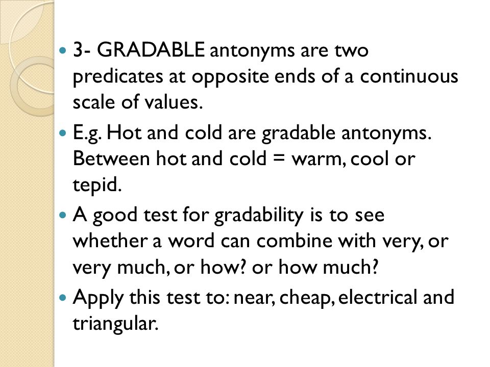 3- GRADABLE antonyms are two predicates at opposite ends of a continuous scale of values.
