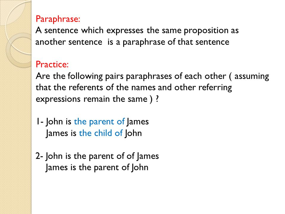 Paraphrase: A sentence which expresses the same proposition as another sentence is a paraphrase of that sentence Practice: Are the following pairs paraphrases of each other ( assuming that the referents of the names and other referring expressions remain the same ) .
