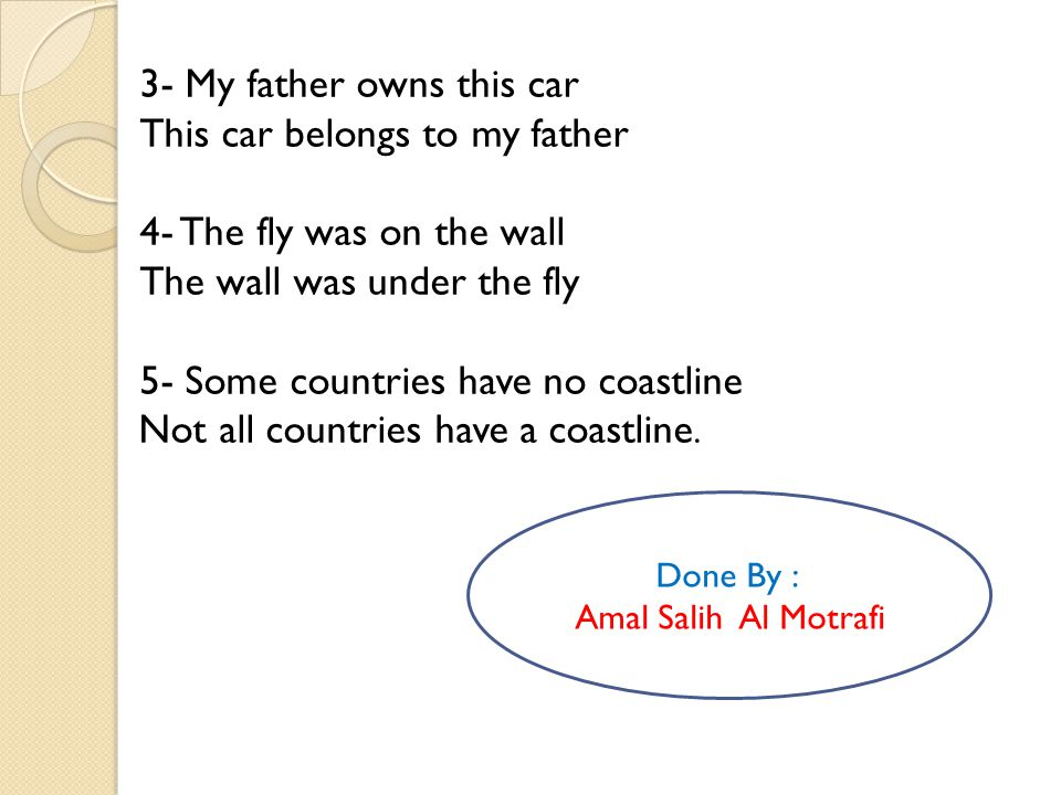 3- My father owns this car This car belongs to my father 4- The fly was on the wall The wall was under the fly 5- Some countries have no coastline Not all countries have a coastline.