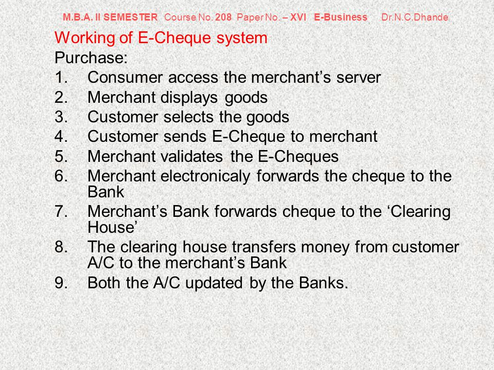 M.B.A. II SEMESTER Course No. 208 Paper No. – XVI E-Business Dr.N.C.Dhande Working of E-Cheque system Purchase: 1.Consumer access the merchants server