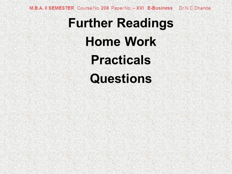 M.B.A. II SEMESTER Course No. 208 Paper No. – XVI E-Business Dr.N.C.Dhande Further Readings Home Work Practicals Questions