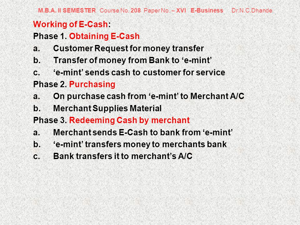 M.B.A. II SEMESTER Course No. 208 Paper No. – XVI E-Business Dr.N.C.Dhande Working of E-Cash: Phase 1. Obtaining E-Cash a.Customer Request for money t