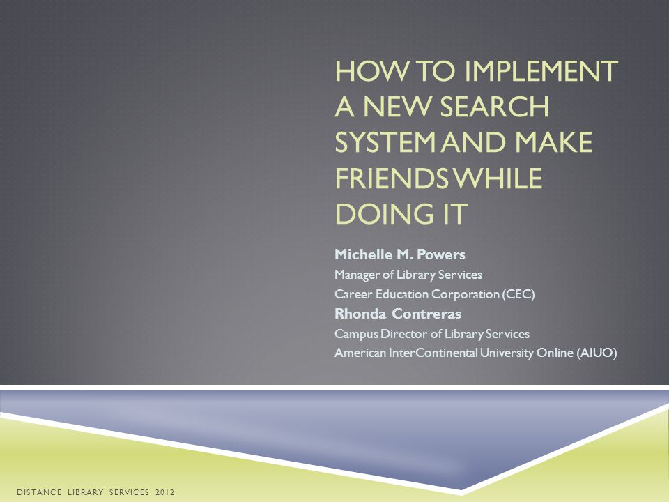 HOW TO IMPLEMENT A NEW SEARCH SYSTEM AND MAKE FRIENDS WHILE DOING IT Michelle M. Powers Manager of Library Services Career Education Corporation (CEC)