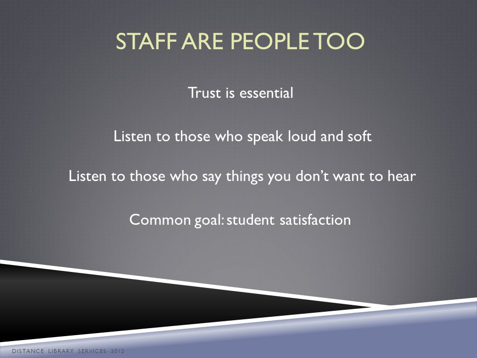 Listen to those who speak loud and soft Listen to those who say things you dont want to hear Trust is essential Common goal: student satisfaction STAF