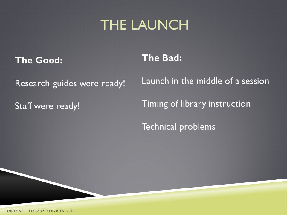 The Good: Research guides were ready! Staff were ready! The Bad: Launch in the middle of a session Timing of library instruction Technical problems TH