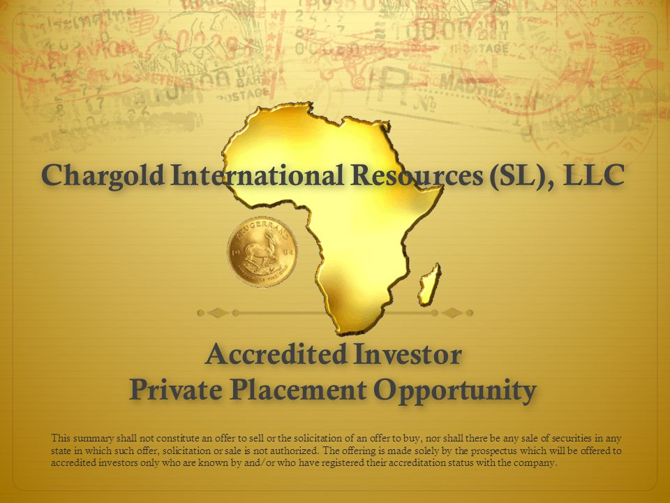 Chargold International Resources (SL), LLC Accredited Investor Private Placement Opportunity This summary shall not constitute an offer to sell or the solicitation of an offer to buy, nor shall there be any sale of securities in any state in which such offer, solicitation or sale is not authorized.