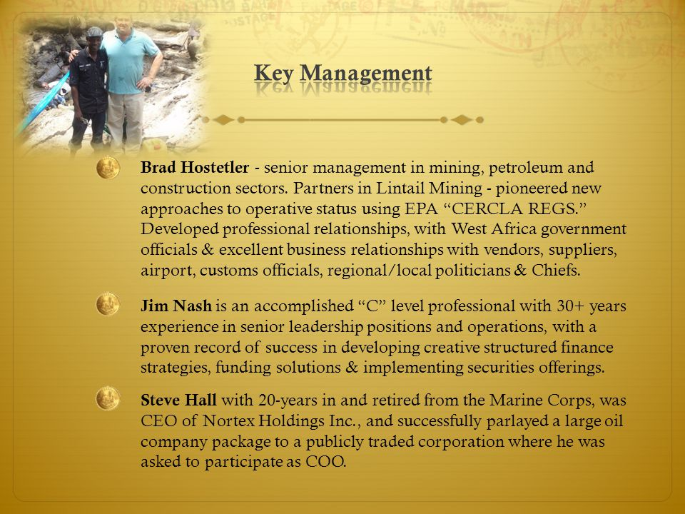 Brad Hostetler - senior management in mining, petroleum and construction sectors. Partners in Lintail Mining - pioneered new approaches to operative s