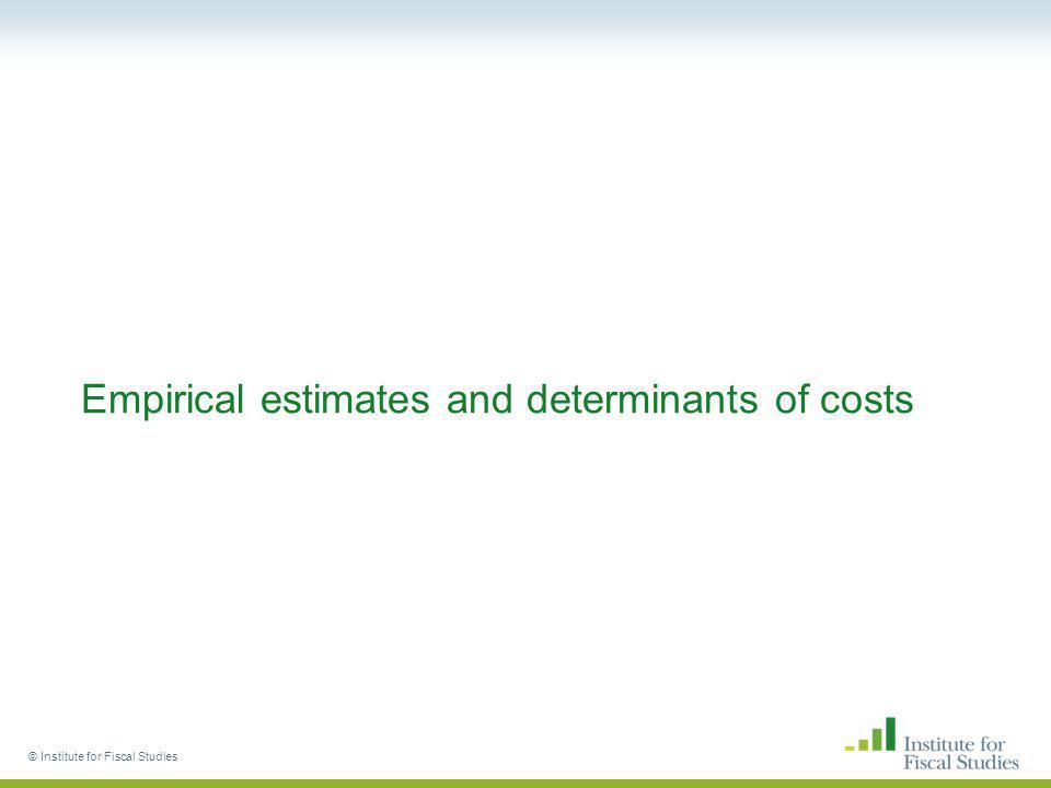 © Institute for Fiscal Studies Empirical estimates and determinants of costs