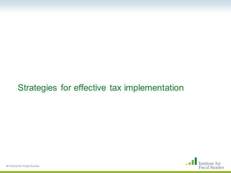 © Institute for Fiscal Studies Strategies for effective tax implementation