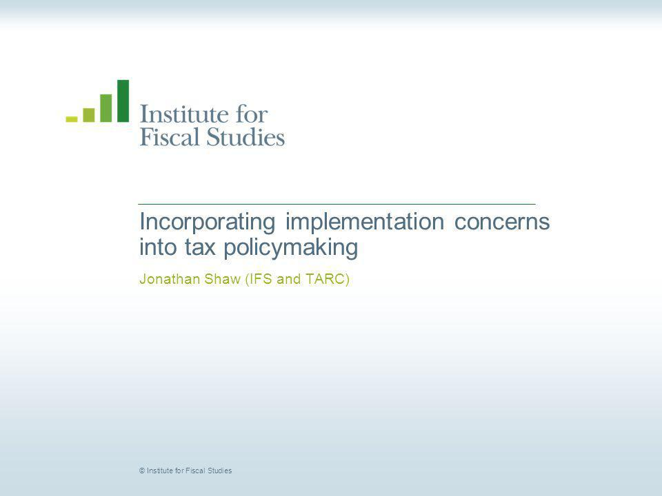© Institute for Fiscal Studies Incorporating implementation concerns into tax policymaking Jonathan Shaw (IFS and TARC)