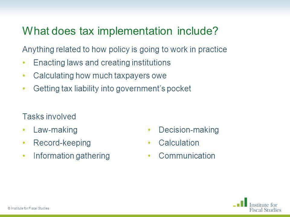 © Institute for Fiscal Studies What does tax implementation include? Anything related to how policy is going to work in practice Enacting laws and cre