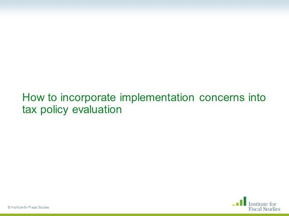 © Institute for Fiscal Studies How to incorporate implementation concerns into tax policy evaluation