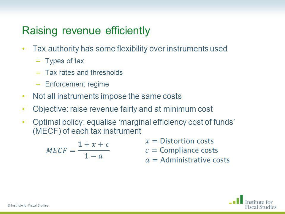 © Institute for Fiscal Studies Raising revenue efficiently Tax authority has some flexibility over instruments used –Types of tax –Tax rates and thresholds –Enforcement regime Not all instruments impose the same costs Objective: raise revenue fairly and at minimum cost Optimal policy: equalise marginal efficiency cost of funds (MECF) of each tax instrument