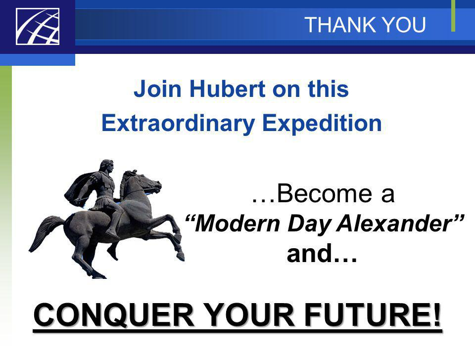 THANK YOU Join Hubert on this Extraordinary Expedition CONQUER YOUR FUTURE! …Become a Modern Day Alexander and…