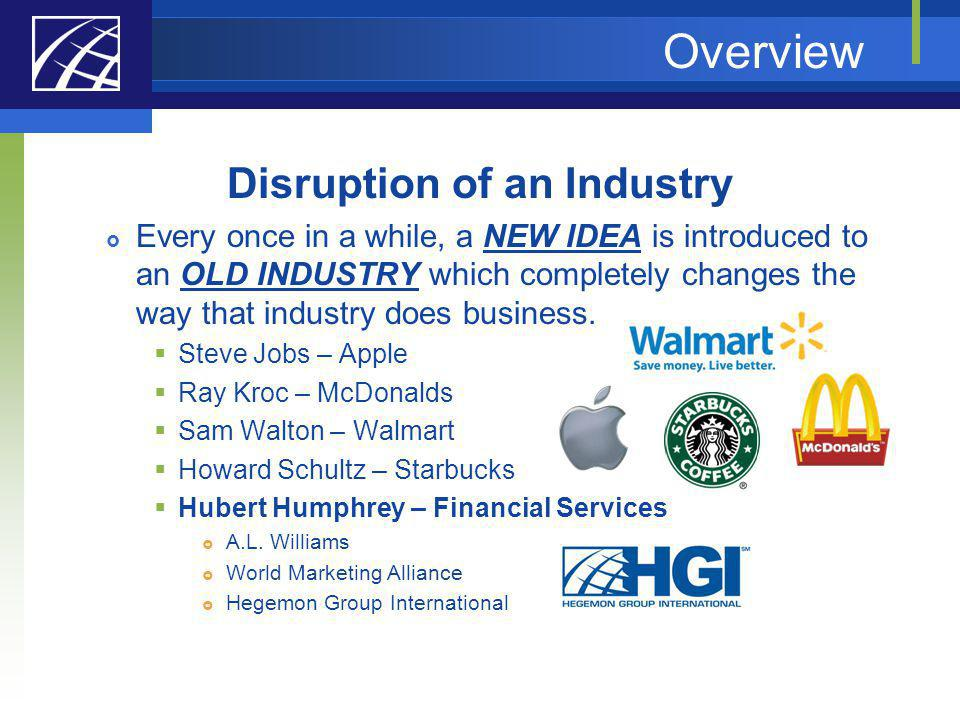 Overview Disruption of an Industry Every once in a while, a NEW IDEA is introduced to an OLD INDUSTRY which completely changes the way that industry d