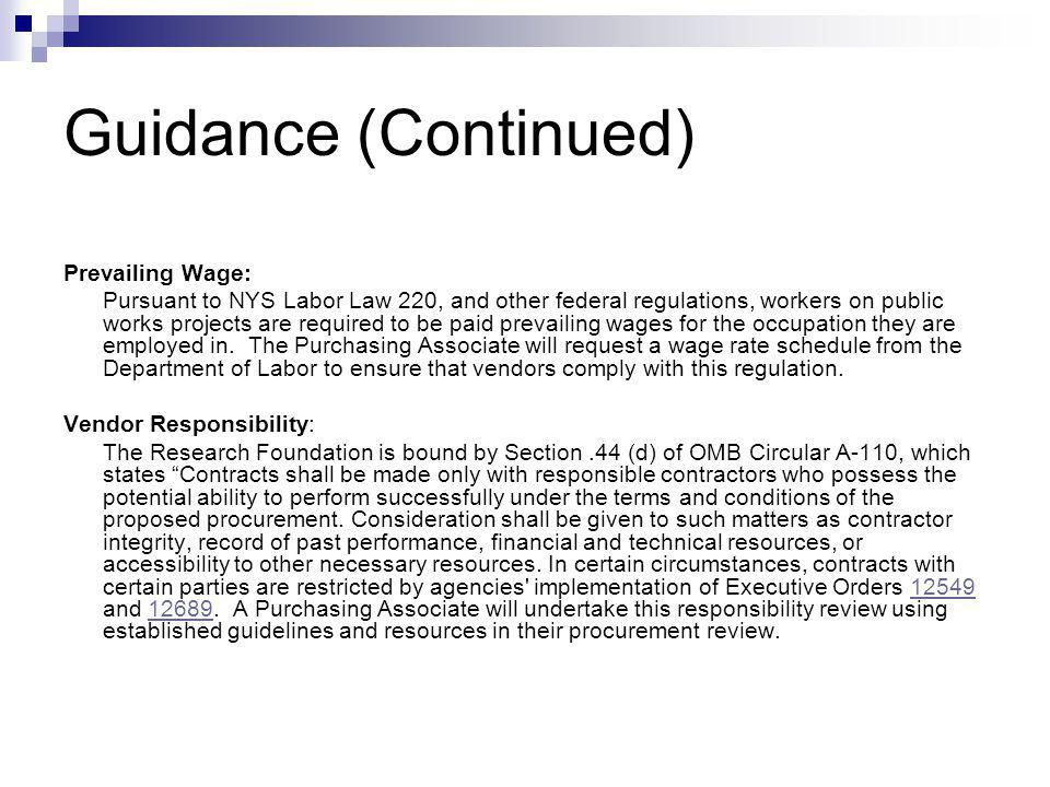 Guidance (contd) OMB Circulars: The White Houses Office of Management and Budget has promulgated a number of policy and regulatory circulars, which the Research Foundation is to follow when making procurements with funds awarded by the federal government.Office of Management and Budget The most relevant of these are; Circular A-21 - Cost principals for Educational Institutions Circular A-110 Administrative requirements for grants and agreements with Higher Ed, Hospitals and other non-profit organizations Circular A-133 – Audit standards for state and local government and non-profit organizations